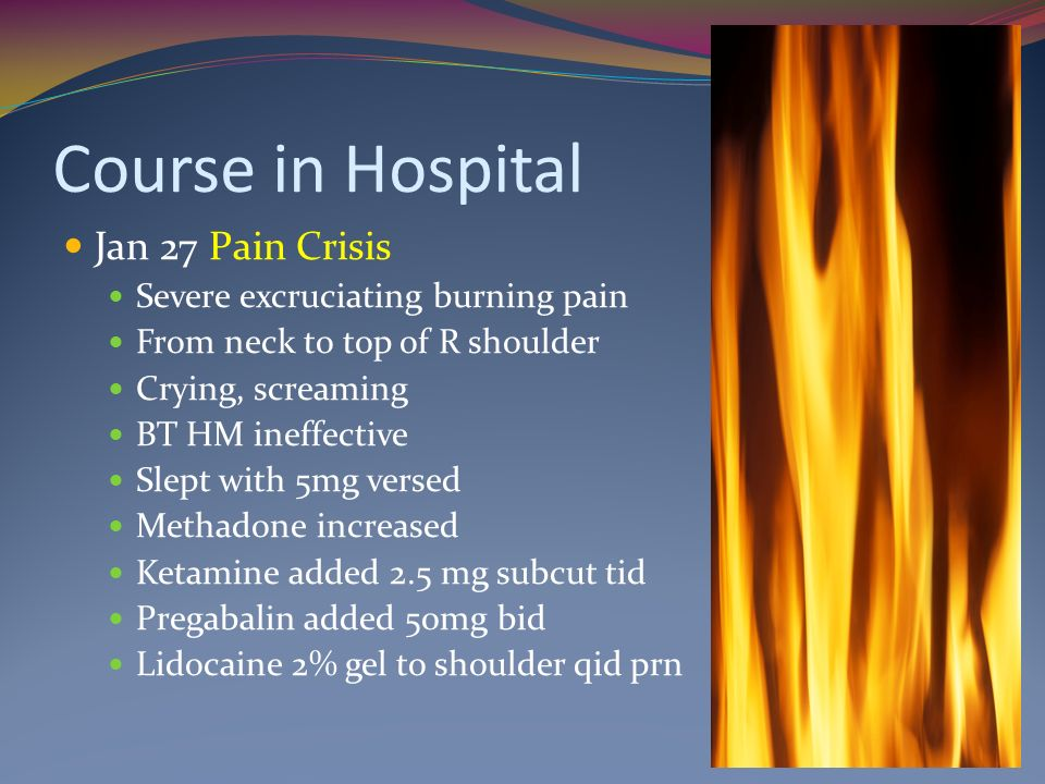 Course in Hospital Jan 27 Pain Crisis Severe excruciating burning pain