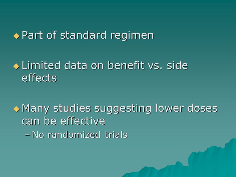 Part of standard regimen Limited data on benefit vs. side effects