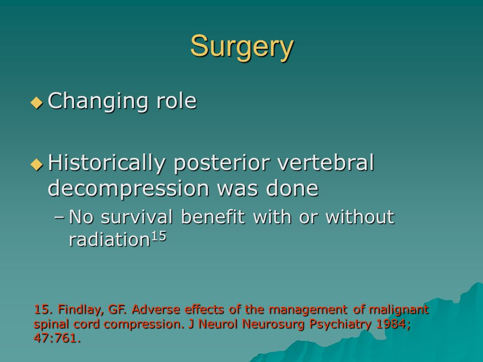 Surgery Changing role. Historically posterior vertebral decompression was done. No survival benefit with or without radiation15.