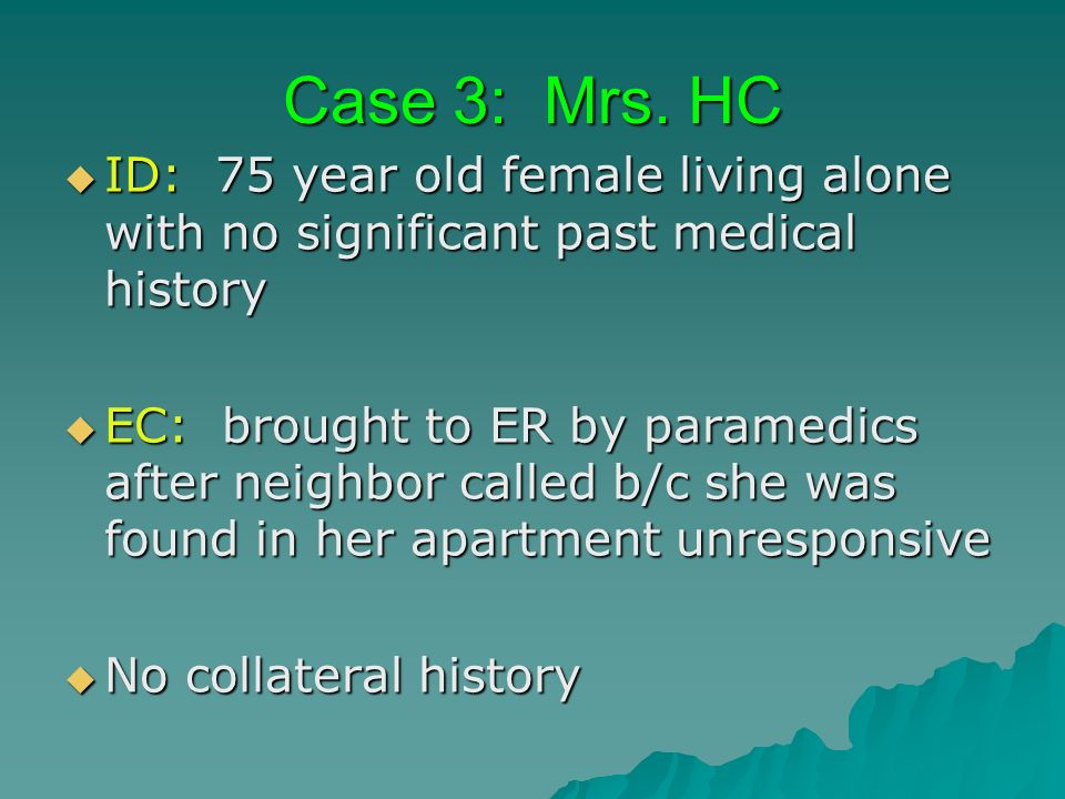 Case 3: Mrs. HC ID: 75 year old female living alone with no significant past medical history.