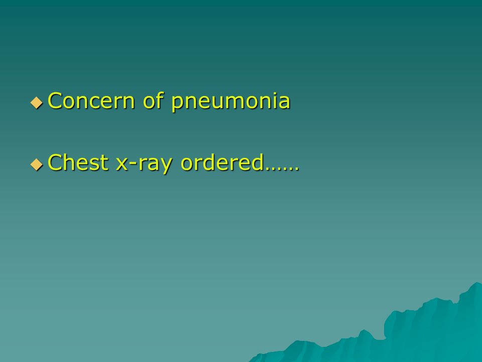 Concern of pneumonia Chest x-ray ordered……