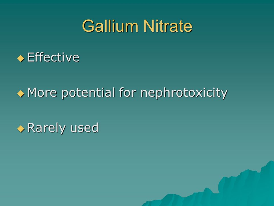 Gallium Nitrate Effective More potential for nephrotoxicity