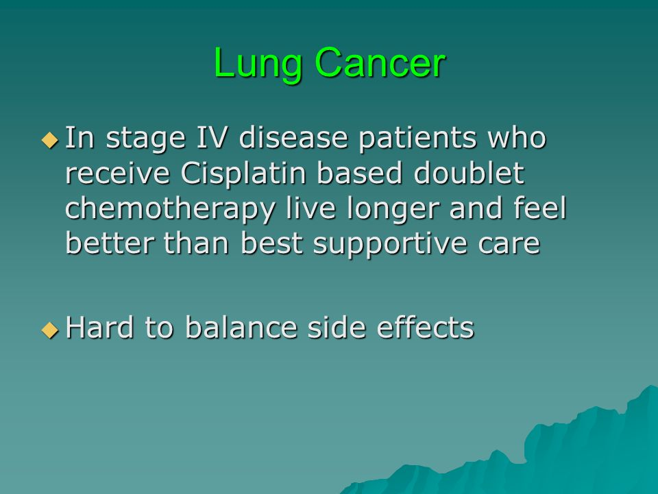 Lung Cancer In stage IV disease patients who receive Cisplatin based doublet chemotherapy live longer and feel better than best supportive care.