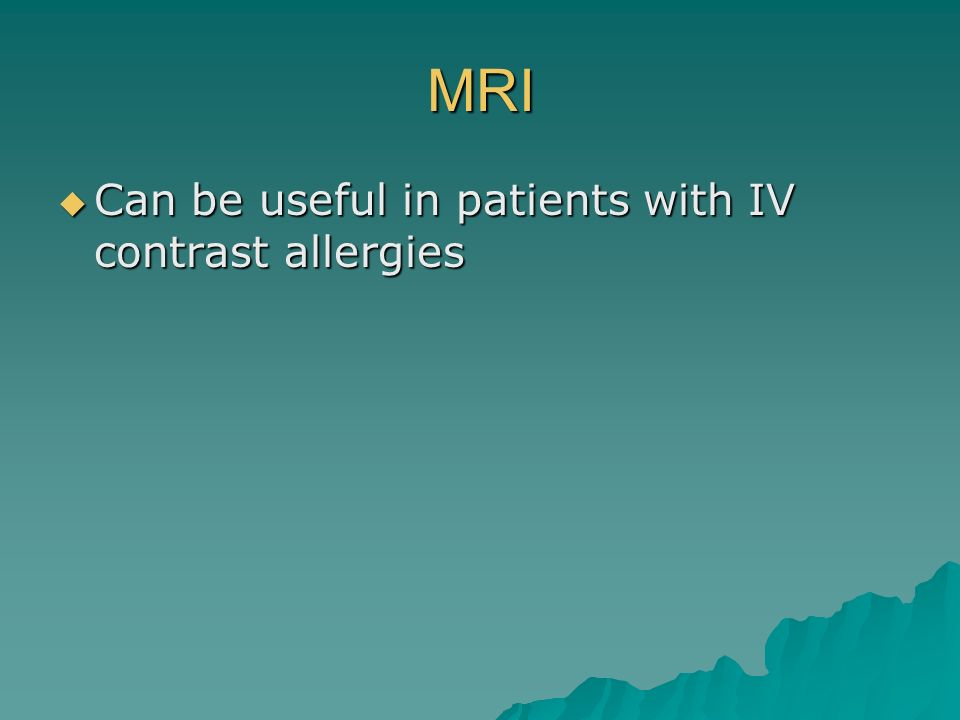 MRI Can be useful in patients with IV contrast allergies
