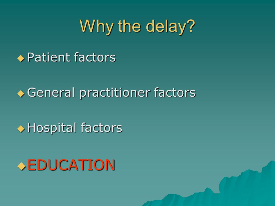 Why the delay EDUCATION Patient factors General practitioner factors