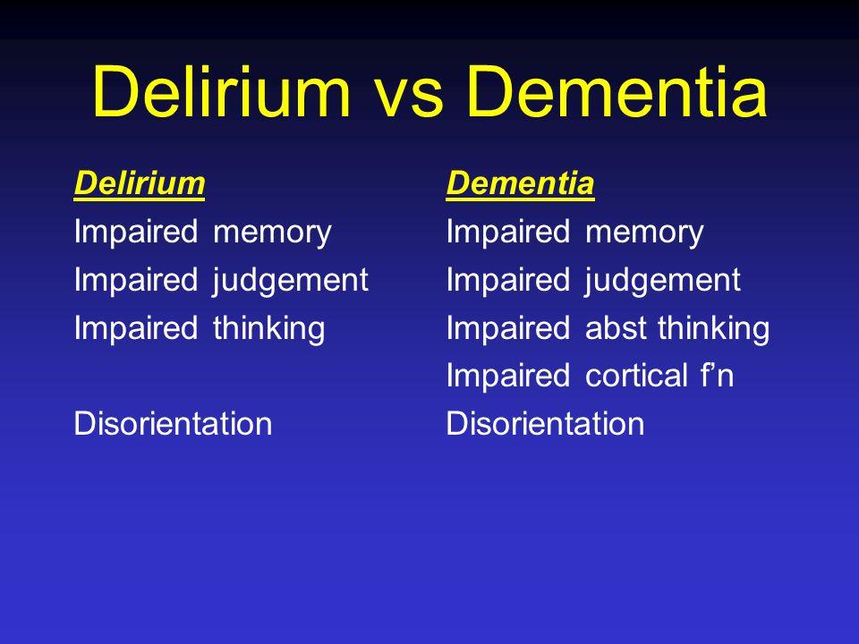 Delirium vs Dementia Delirium Impaired memory Impaired judgement