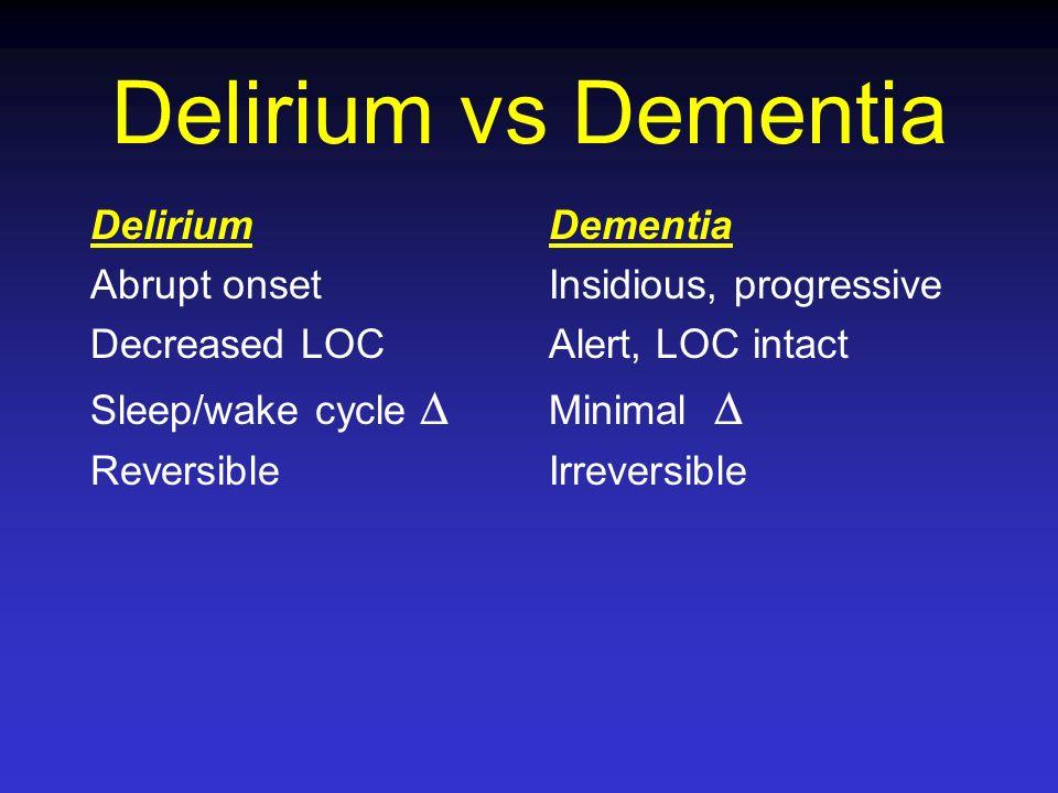 Delirium vs Dementia Delirium Abrupt onset Decreased LOC