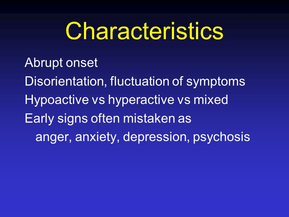Characteristics Abrupt onset Disorientation, fluctuation of symptoms