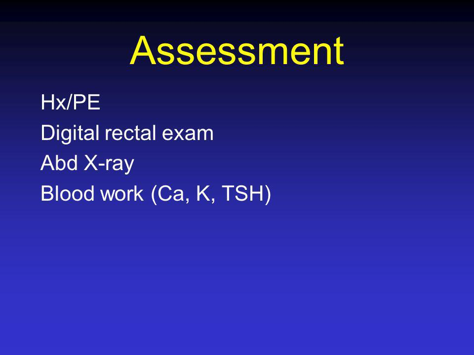 Assessment Hx/PE Digital rectal exam Abd X-ray Blood work (Ca, K, TSH)