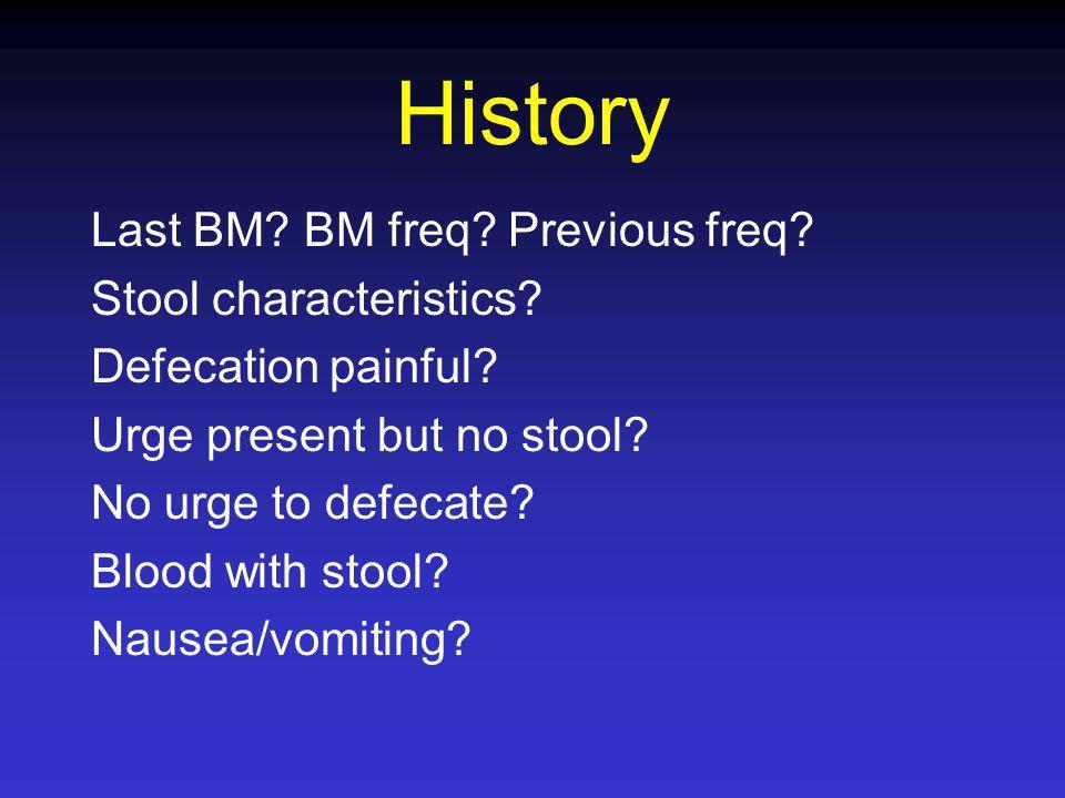 History Last BM BM freq Previous freq Stool characteristics
