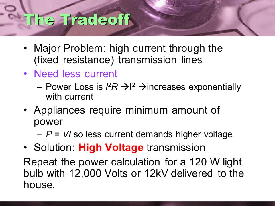 AC Electricity 02/07/2008. The Tradeoff. Major Problem: high current through the (fixed resistance) transmission lines.
