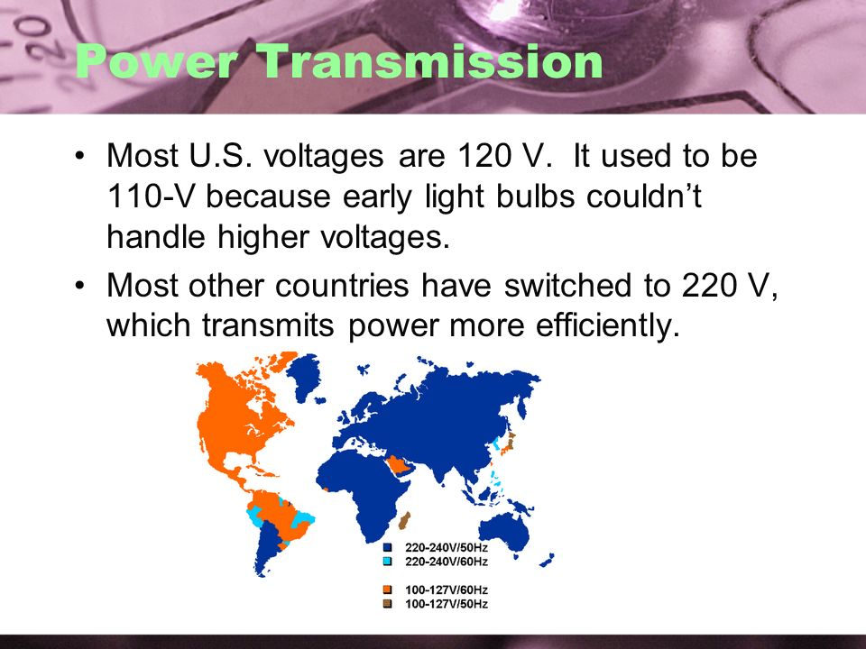 Power Transmission Most U.S. voltages are 120 V. It used to be 110-V because early light bulbs couldn't handle higher voltages.