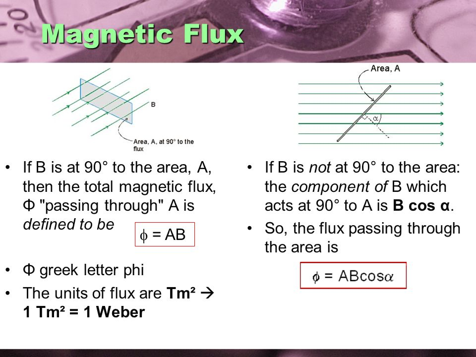 Magnetic Flux If B is at 90° to the area, A, then the total magnetic flux, Φ passing through A is defined to be.