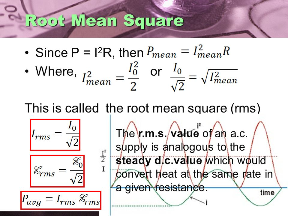 Root Mean Square Since P = I2R, then Where, or