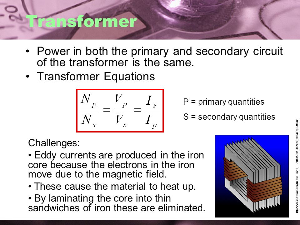 Transformer Power in both the primary and secondary circuit of the transformer is the same. Transformer Equations.