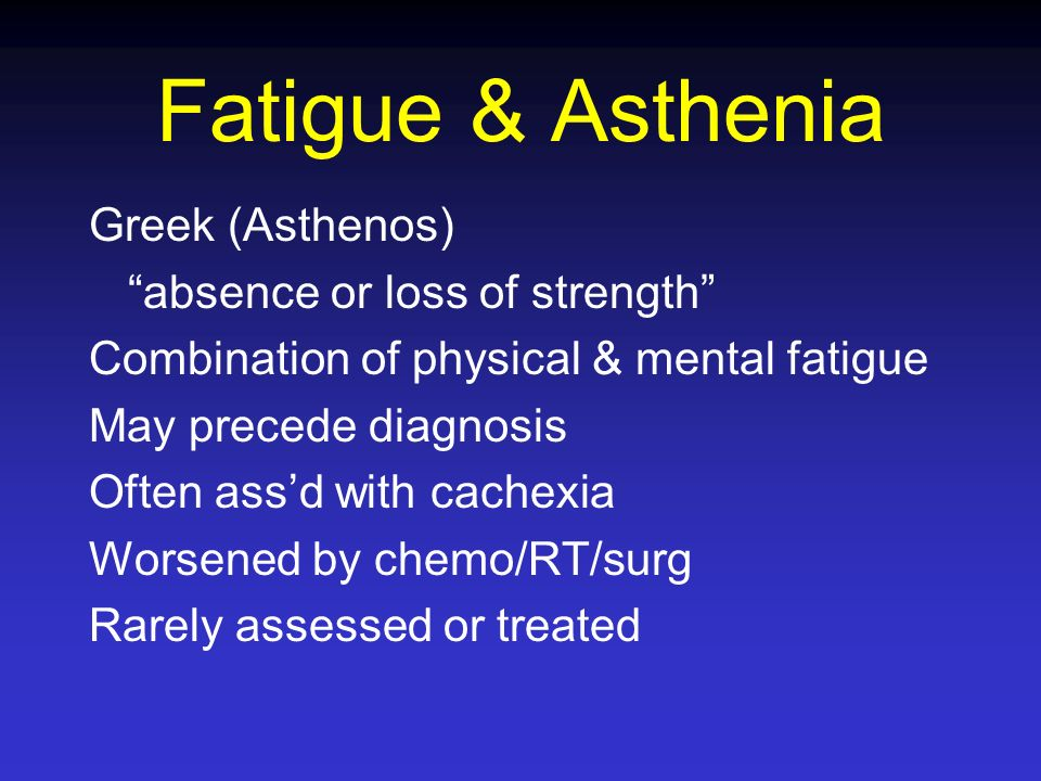 Fatigue & Asthenia Greek (Asthenos) absence or loss of strength