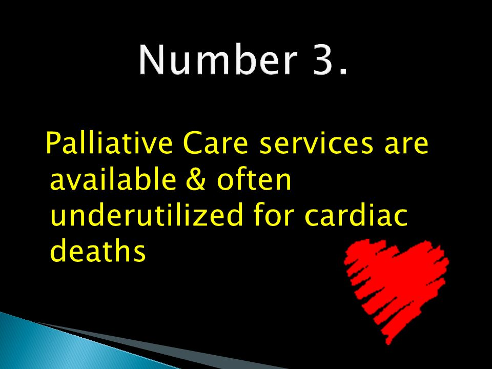 Number 3. Palliative Care services are available & often underutilized for cardiac deaths