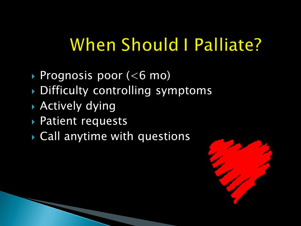 When Should I Palliate Prognosis poor (<6 mo)
