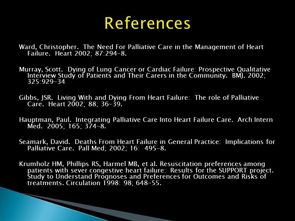 References Ward, Christopher. The Need For Palliative Care in the Management of Heart Failure. Heart 2002; 87:294-8.
