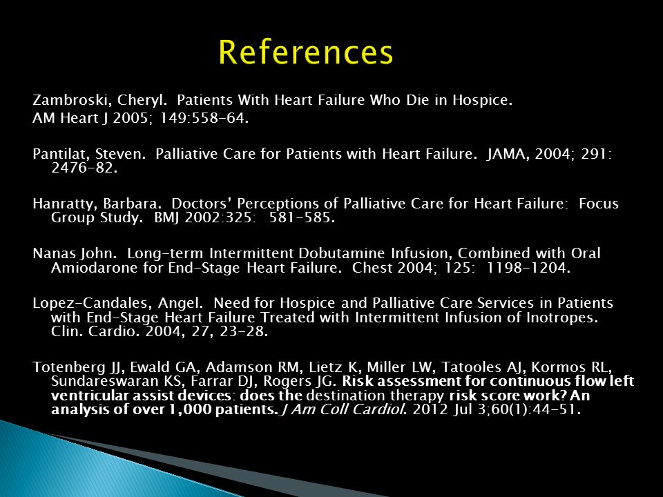 References Zambroski, Cheryl. Patients With Heart Failure Who Die in Hospice. AM Heart J 2005; 149:
