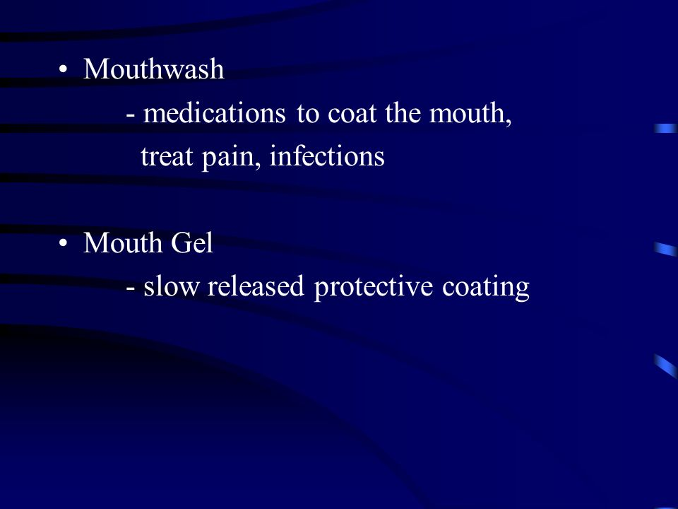 Mouthwash - medications to coat the mouth, treat pain, infections.