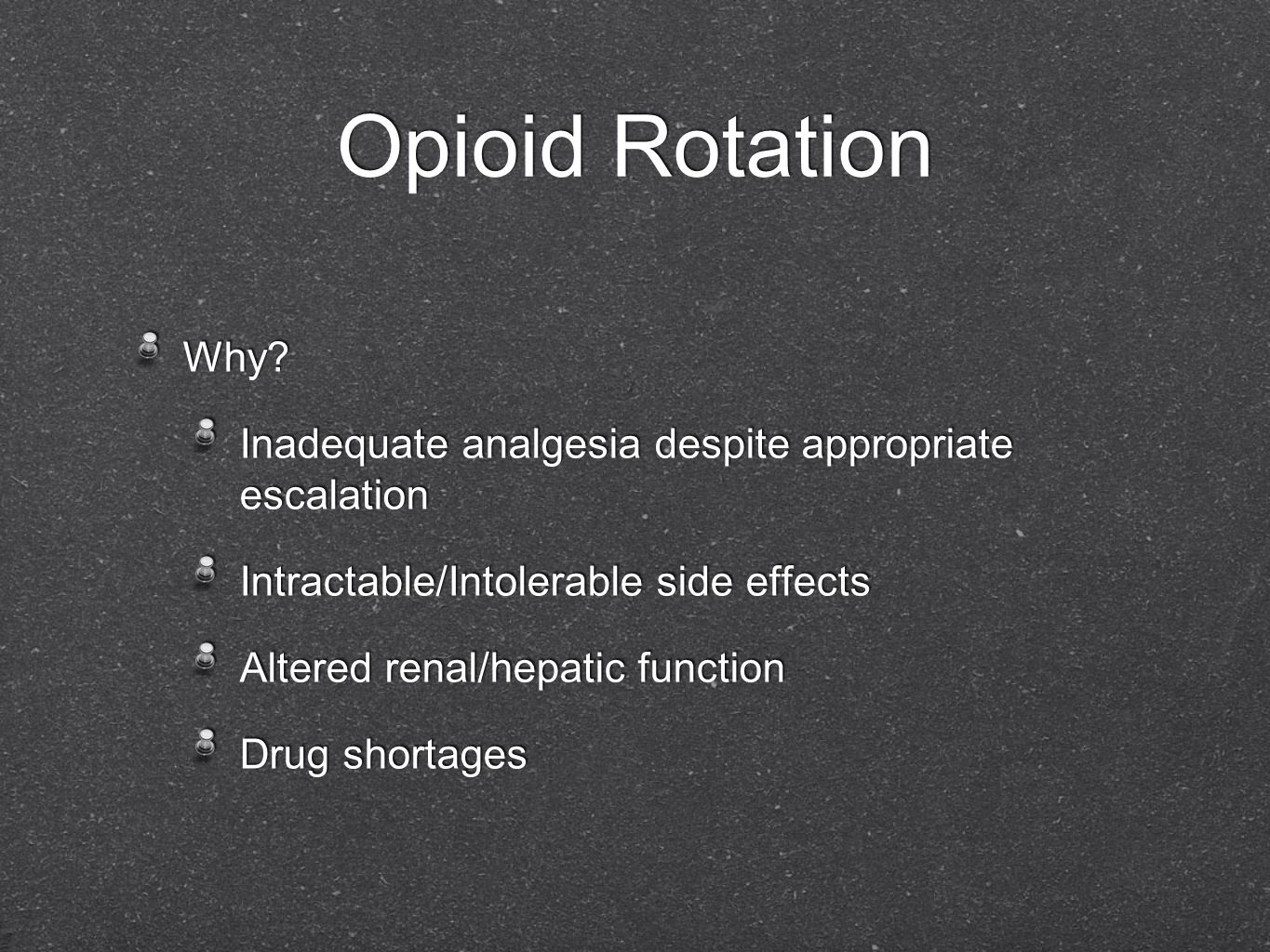 Opioid Rotation Why Inadequate analgesia despite appropriate escalation. Intractable/Intolerable side effects.