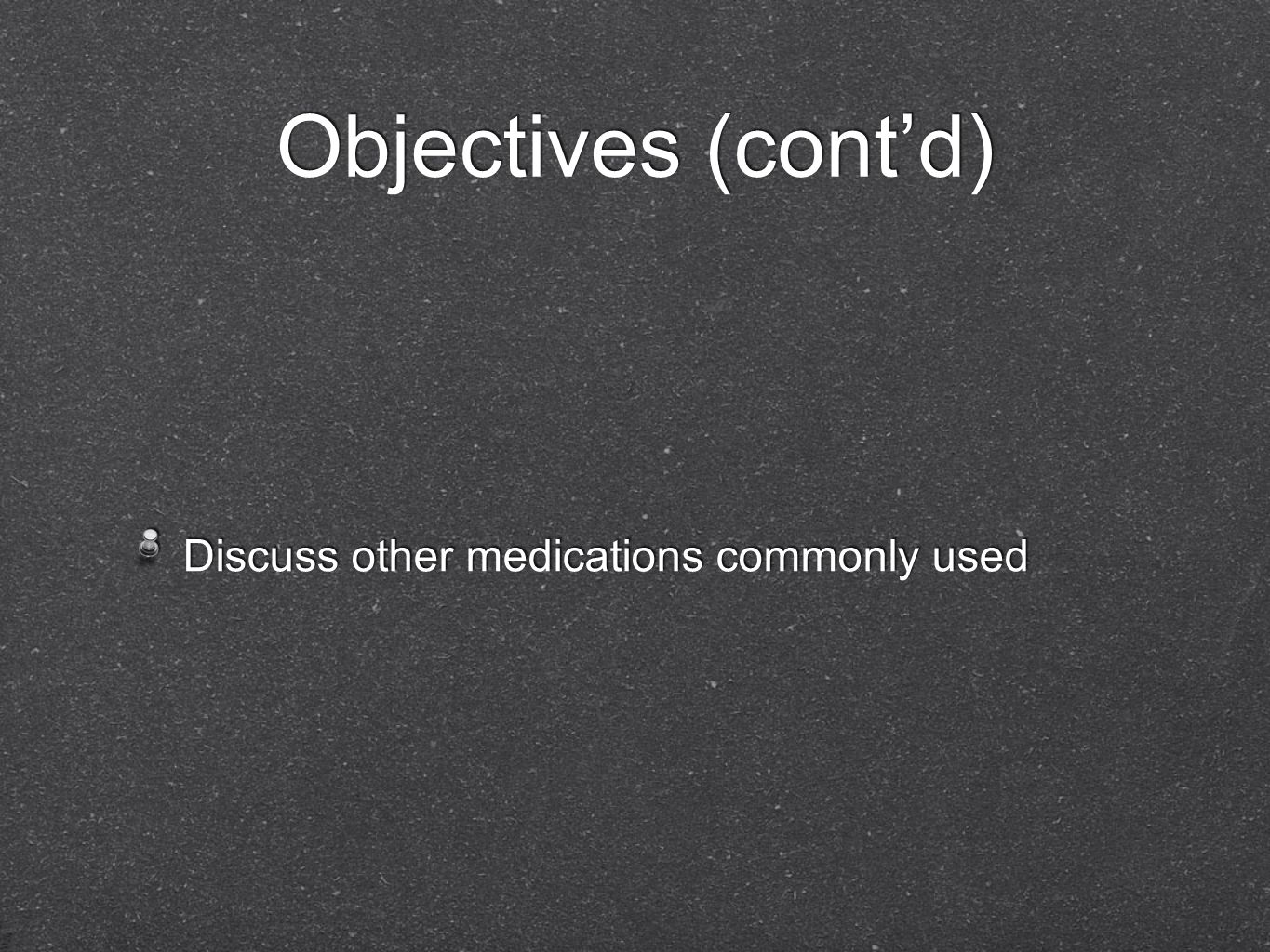 Objectives (cont'd) Discuss other medications commonly used