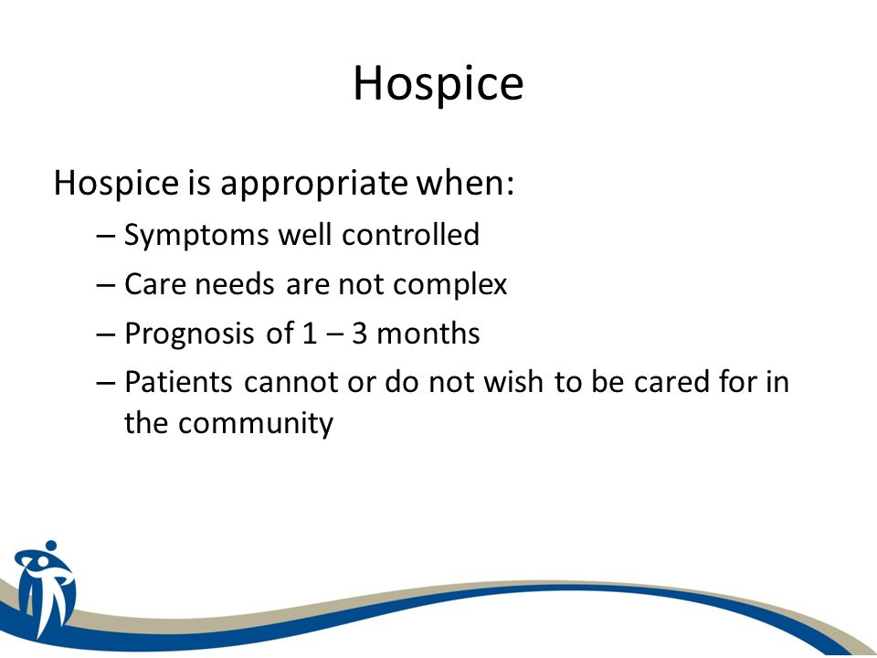Hospice Hospice is appropriate when: Symptoms well controlled