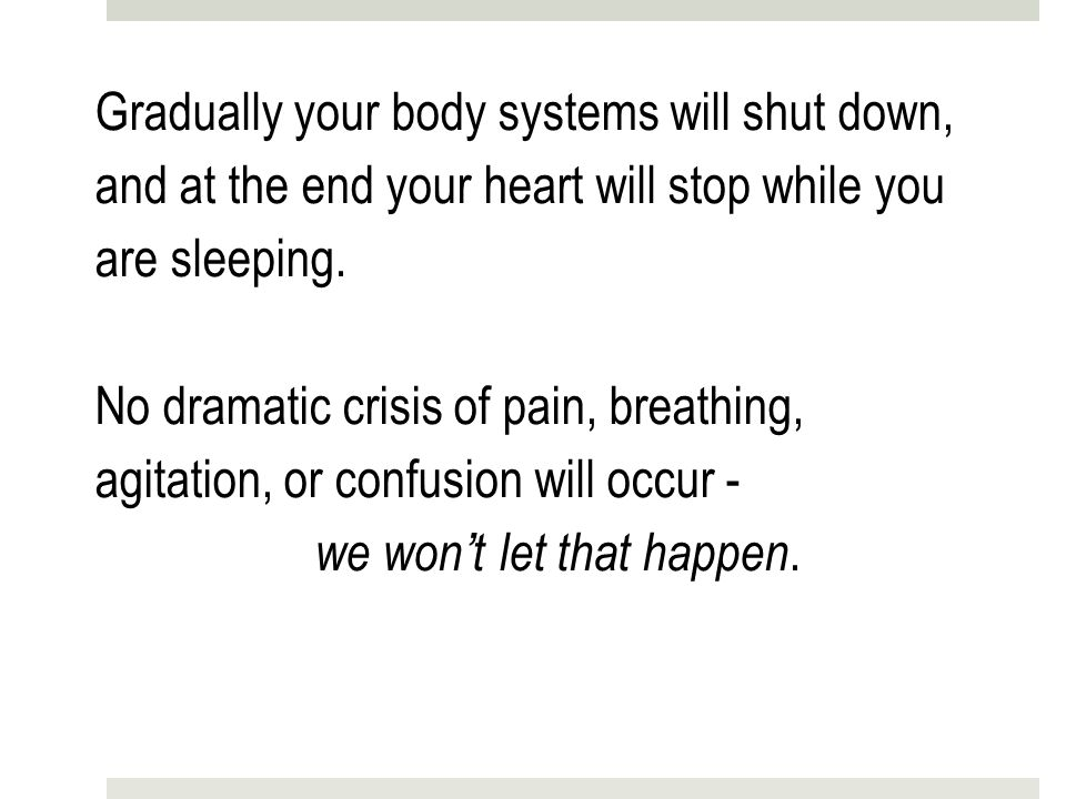 Gradually your body systems will shut down, and at the end your heart will stop while you are sleeping.