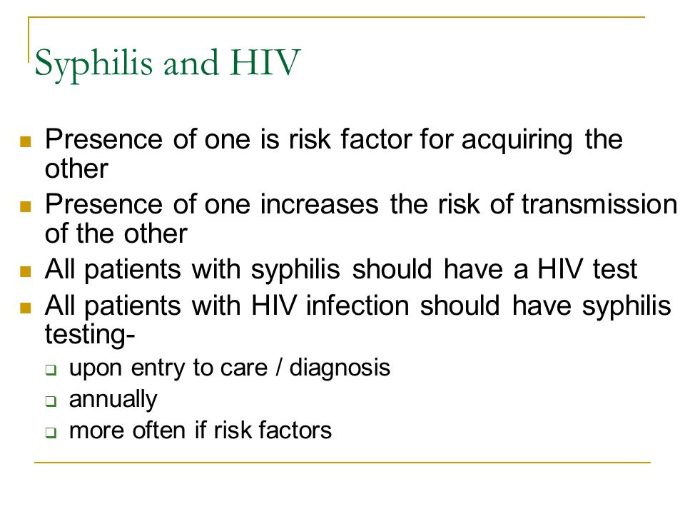 Syphilis and HIV Presence of one is risk factor for acquiring the other. Presence of one increases the risk of transmission of the other.