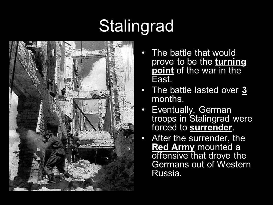 Stalingrad The battle that would prove to be the turning point of the war in the East. The battle lasted over 3 months.