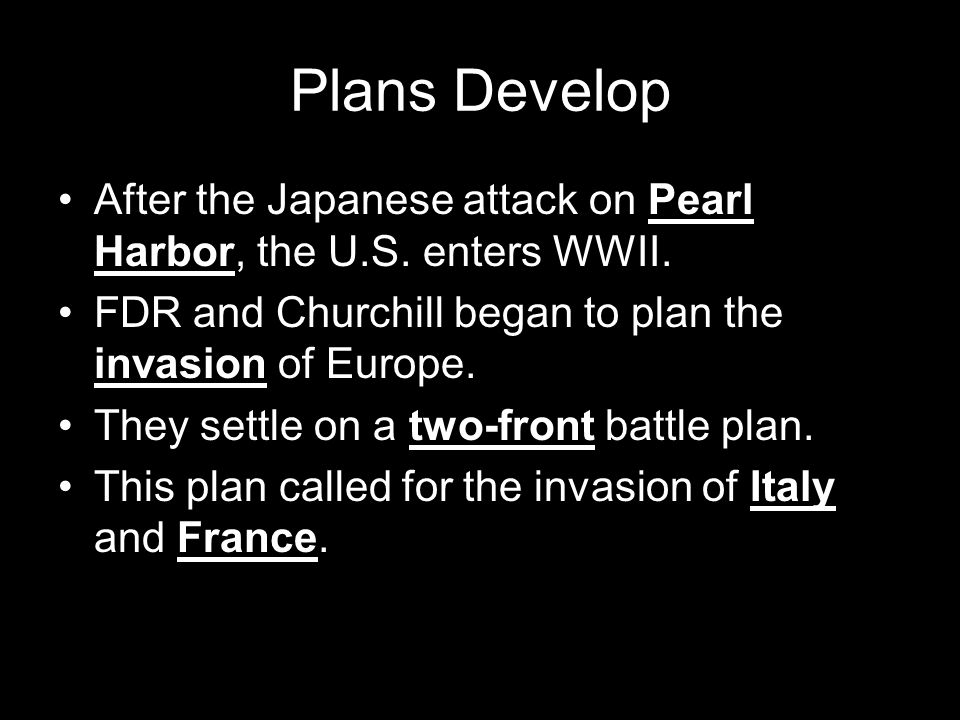 Plans Develop After the Japanese attack on Pearl Harbor, the U.S. enters WWII. FDR and Churchill began to plan the invasion of Europe.