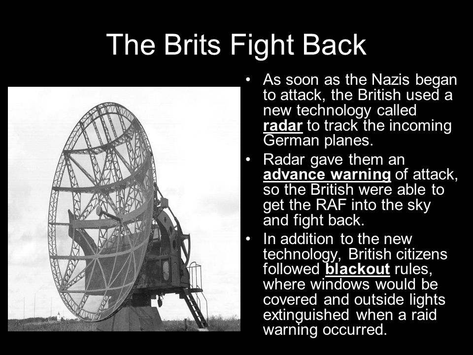 The Brits Fight Back As soon as the Nazis began to attack, the British used a new technology called radar to track the incoming German planes.