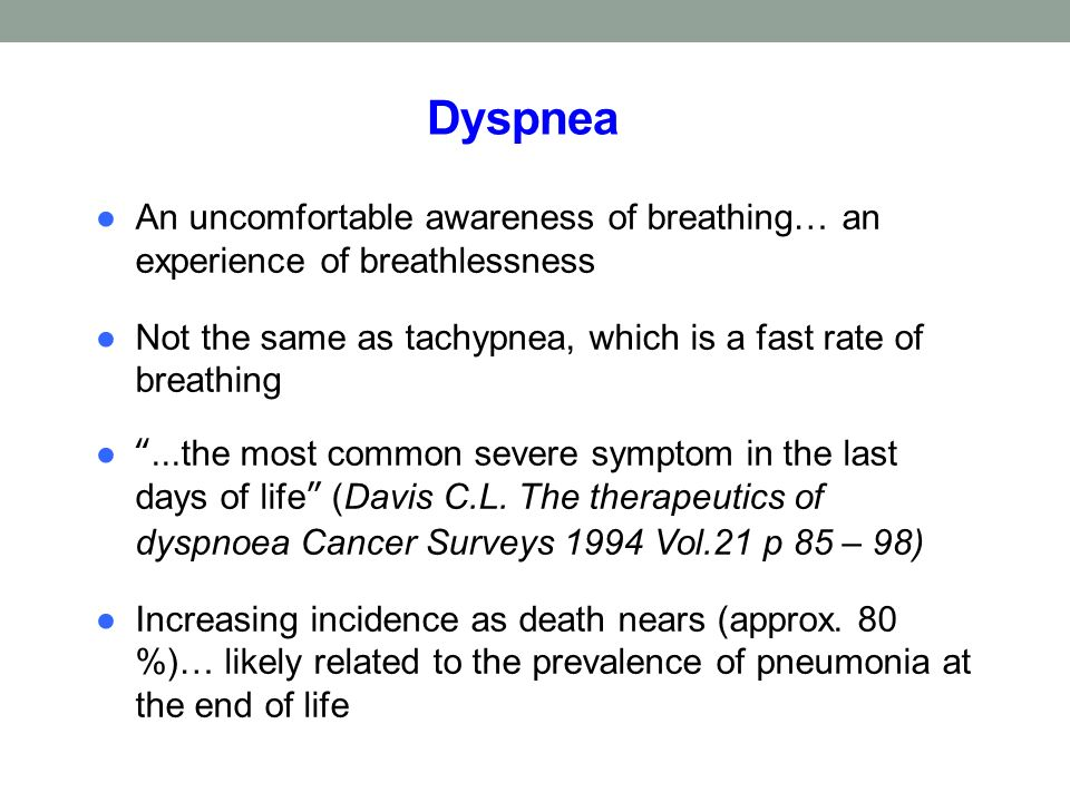 Dyspnea An uncomfortable awareness of breathing… an experience of breathlessness. Not the same as tachypnea, which is a fast rate of breathing.