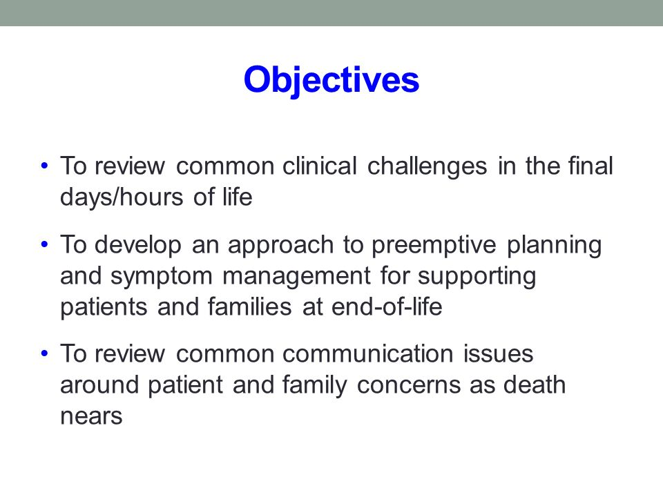 Objectives To review common clinical challenges in the final days/hours of life.