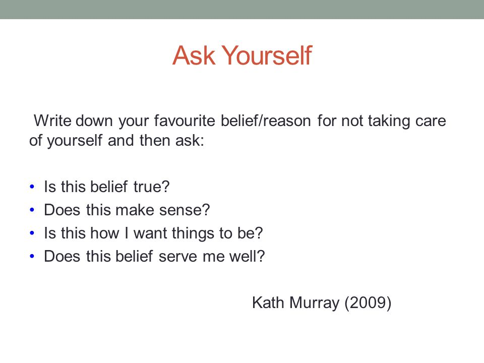 Ask Yourself Write down your favourite belief/reason for not taking care of yourself and then ask: