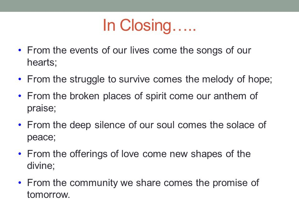 In Closing….. From the events of our lives come the songs of our hearts; From the struggle to survive comes the melody of hope;