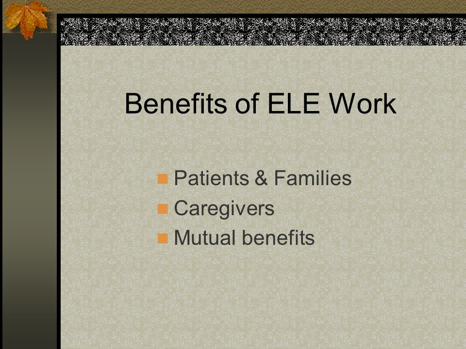 Benefits of ELE Work Patients & Families Caregivers Mutual benefits