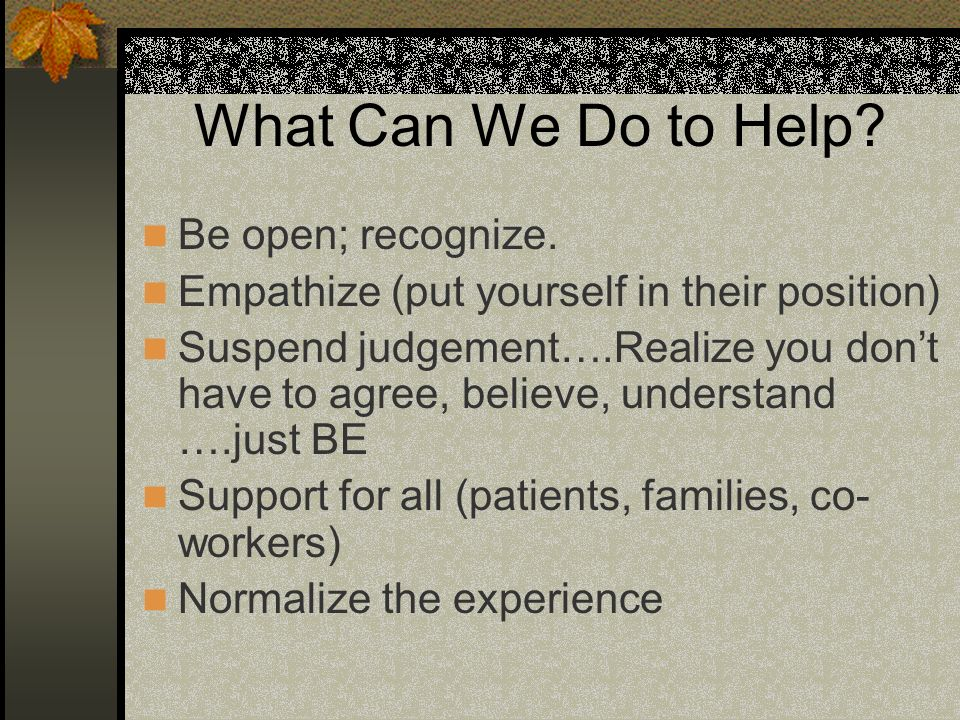 What Can We Do to Help Be open; recognize.