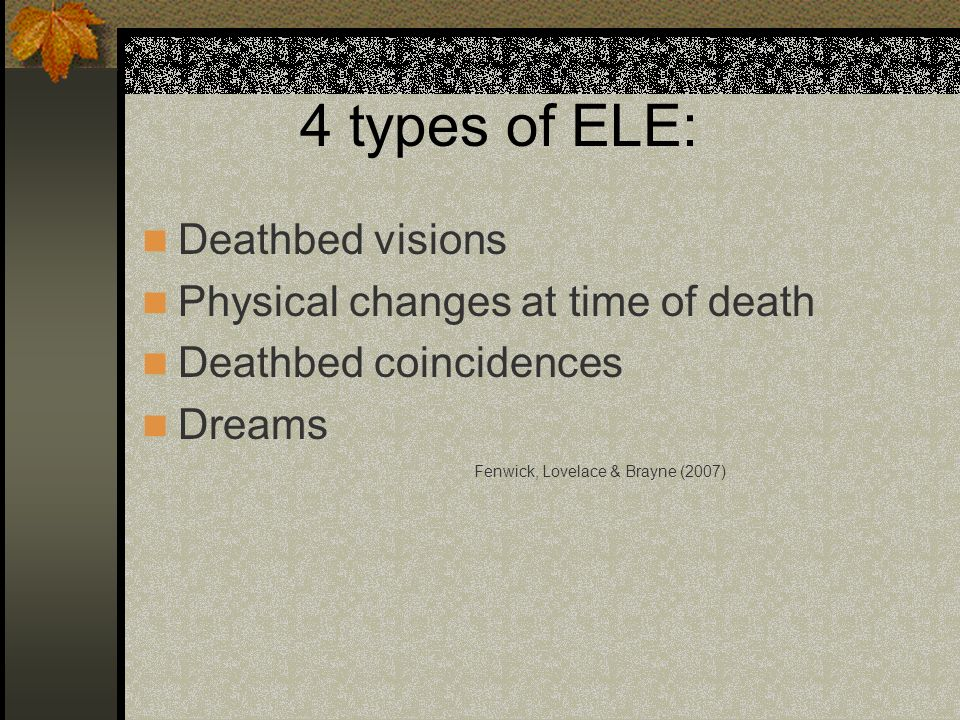 4 types of ELE: Deathbed visions Physical changes at time of death