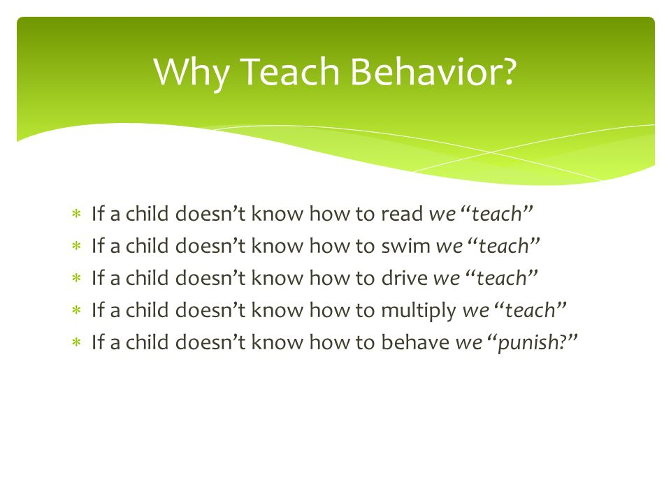 Why Teach Behavior If a child doesn't know how to read we teach