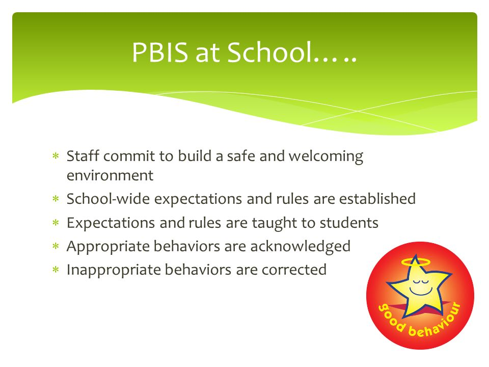 PBIS at School….. Staff commit to build a safe and welcoming environment. School-wide expectations and rules are established.