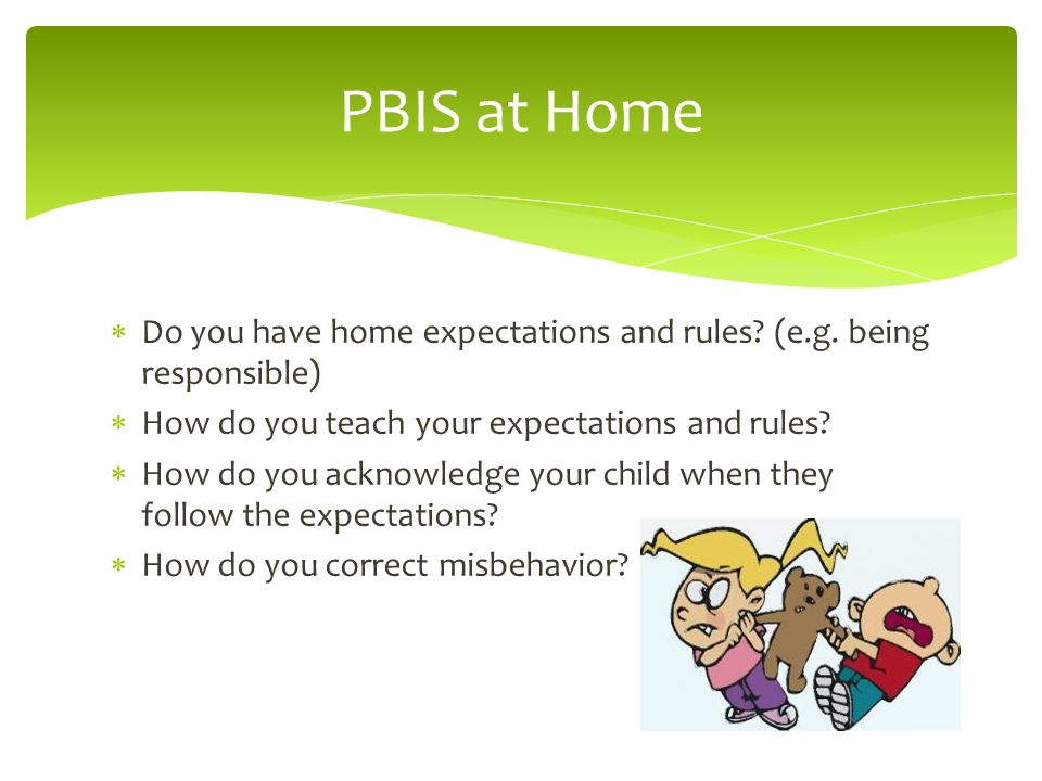PBIS at Home Do you have home expectations and rules (e.g. being responsible) How do you teach your expectations and rules