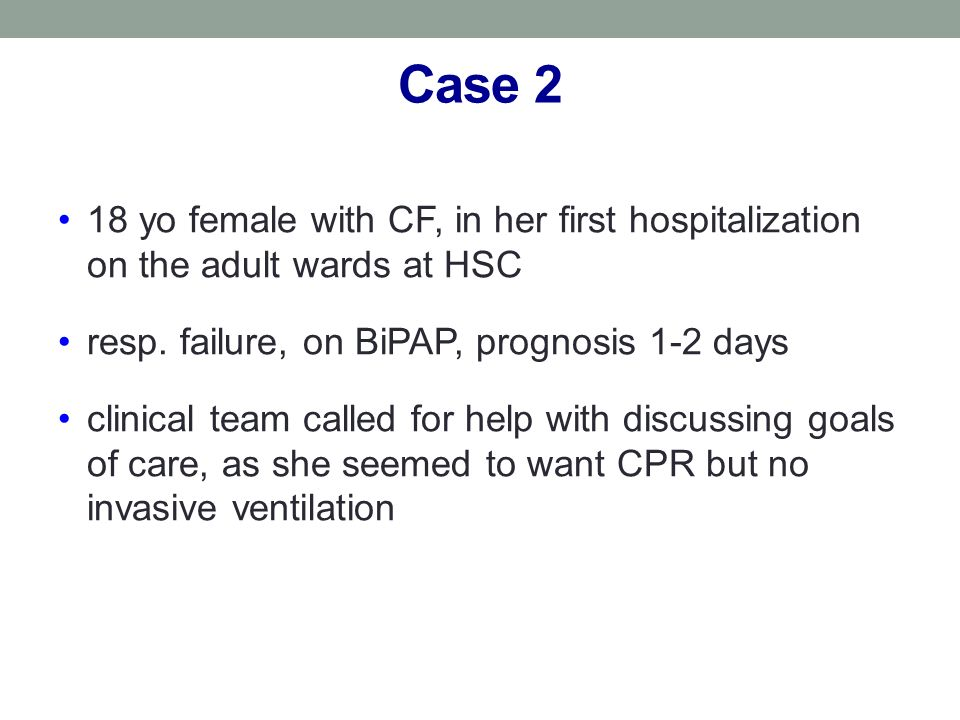 Case 218 yo female with CF, in her first hospitalization on the adult wards at HSC. resp. failure, on BiPAP, prognosis 1-2 days.