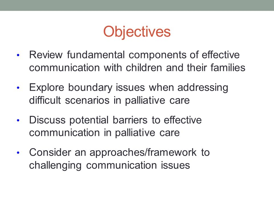 Objectives Review fundamental components of effective communication with children and their families.