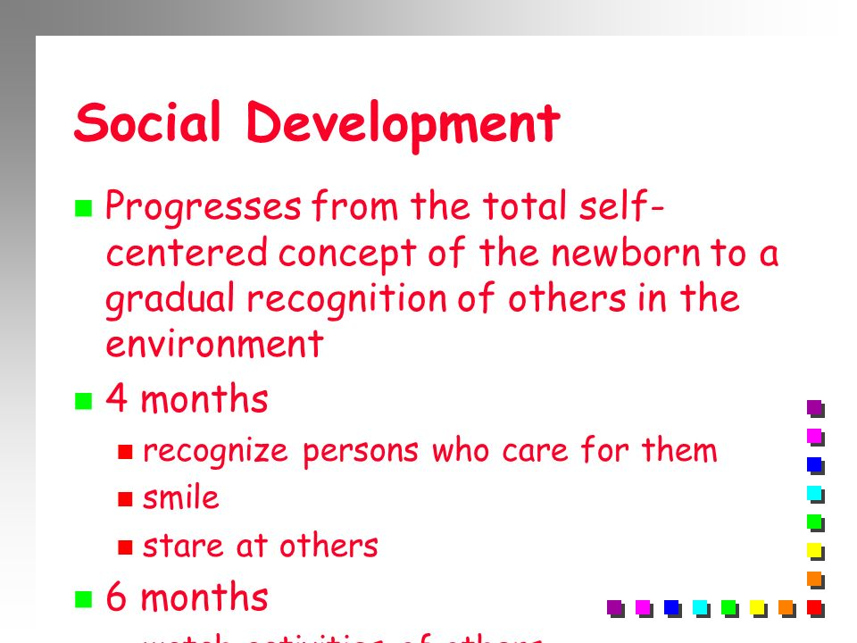 Social Development Progresses from the total self-centered concept of the newborn to a gradual recognition of others in the environment.