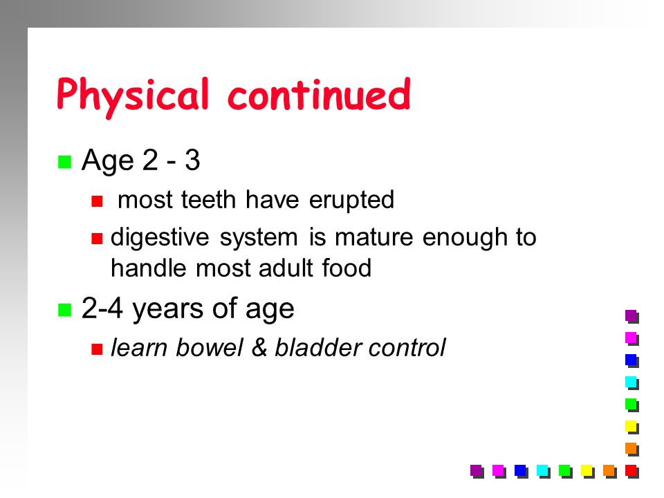 Physical continued Age 2 - 3 2-4 years of age most teeth have erupted