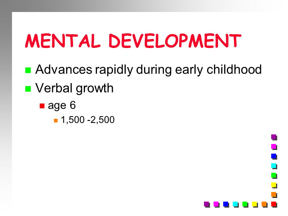 MENTAL DEVELOPMENT Advances rapidly during early childhood