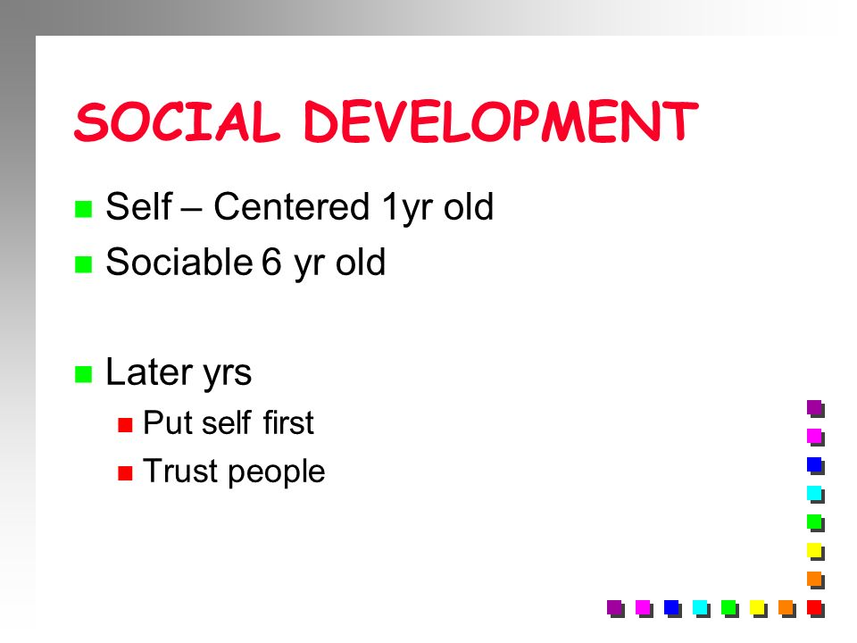 SOCIAL DEVELOPMENT Self – Centered 1yr old Sociable 6 yr old Later yrs