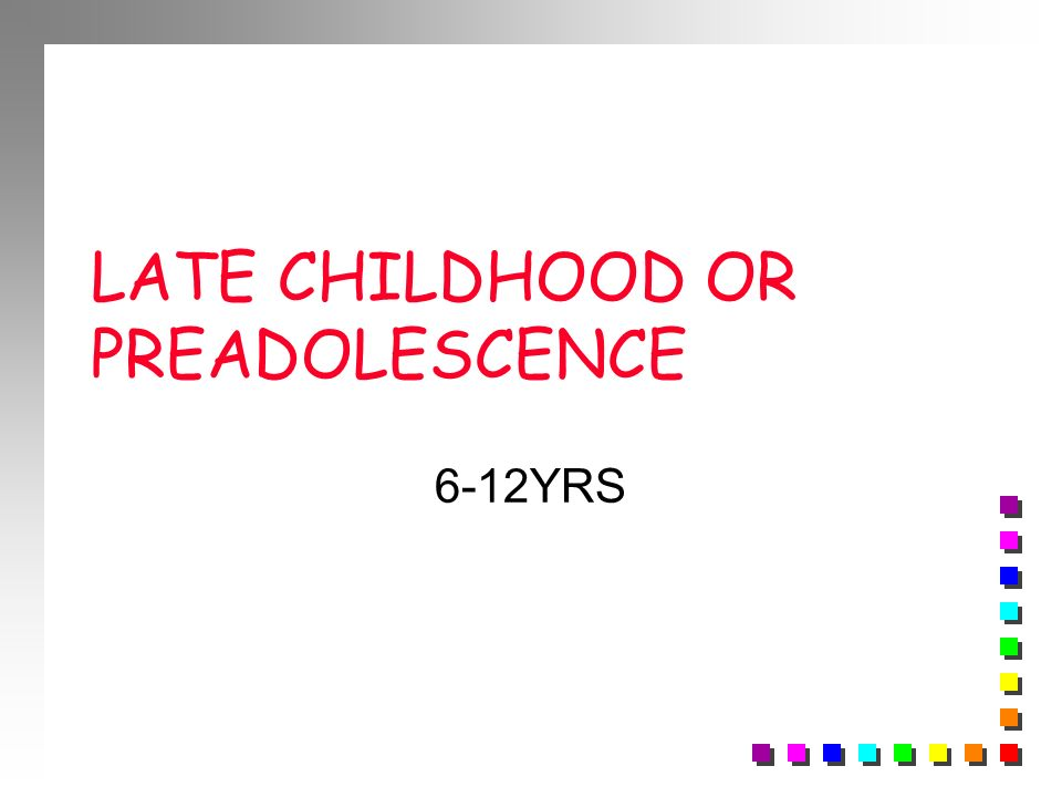 LATE CHILDHOOD OR PREADOLESCENCE